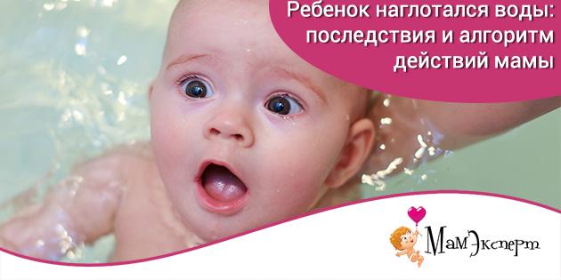 Ребенок наглотался воды: последствия и алгоритм действий мамы